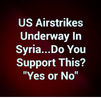 """Memes, Syria, and 🤖: US Airstrikes  Underway In  Svria...Do You  Support This?  """"Yes or No"""" US Airstrikes Underway In Syria - Do You Support This?"""
