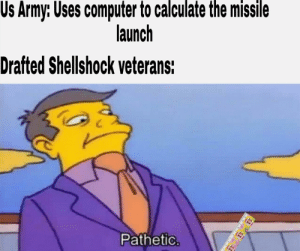 Look at those casuals: Us Army: Uses computer to calculate the missile  launch  Drafted Shellshock veterans:  Pathetic. Look at those casuals