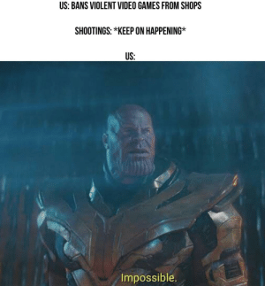 daily-meme:  Reality is often disappointing.: US: BANS VIOLENT VIDEO GAMES FROM SHOPS  SHOOTINGS: *KEEP ON HAPPENING  US:  Impossible. daily-meme:  Reality is often disappointing.