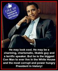 Boo, Hungry, and Memes: us  boo  ISTR  He may look cool. He may be a  charming, charismatic, likable guy and  a terrific speaker. But he is the biggest  Con Man to ever live in the White House  and the most corrupt and power hungry  President in history! RE-POST PATRIOTS!  Nation In Distress