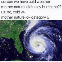 Fucking, Memes, and Hurricane: us; can we have cold weather  mother nature: did u say hurricane??  us: no, cold w-  mother nature: ok category 5  72 Mother Nature can catch these fucking hands.