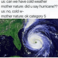 Chill, Hurricane, and Nature: us: can we have cold weather  mother nature: did u say hurricane??  us: no, cold w-  mother nature: ok category 5 Mother Nature needs to chill