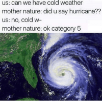 Hurricane, Nature, and Weather: us: can we have cold weather  mother nature: did u say hurricane??  us: no, cold w  mother nature: ok category 5 meirl
