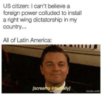 "America, Memes, and Power: US citizen: I can't believe a  foreign power colluded to instal  a right wing dictatorship in my  country..  All of Latin America:  [screams intenally]  DANKLAND <p>Pure hypocrisy via /r/memes <a href=""https://ift.tt/2A0eUlg"">https://ift.tt/2A0eUlg</a></p>"