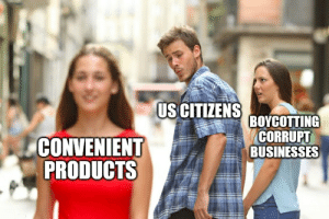 Why we can't have nice things: US CITIZENS  BOYCOTTING  CORRUPT  BUSINESSES  CONVENIENT  PRODUCTS Why we can't have nice things
