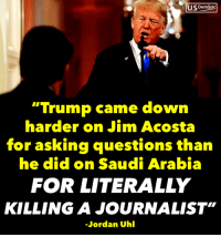 "Add your name and help hold the Saudi Government accountable: https://actionsprout.io/CF2BC0: US DemSoc  ""Trump came down  harder on Jim Acosta  for asking questions than  he did on Saudi Arabia  FOR LITERALLY  KILLING A JOURNALIST""  Jordan Uhl Add your name and help hold the Saudi Government accountable: https://actionsprout.io/CF2BC0"