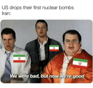 Iran has to do the war-crime shuffle: US drops their first nuclear bombs  Iran:  We were bad, but now we're good Iran has to do the war-crime shuffle