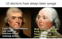squall: US elections have always been savage  Fuck you John Adams,  Well you know what?  Fuck you Jefferson!  you hideous  hatchet-faced  You're a squall  nutmeg dealer  raised on hoe cakes