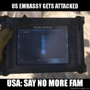 When the US gets attacked.: US EMBASSY GETS ATTACKED  ERUISE MISSILE  LAUNCH  USA: SAY NO MORE FAM  MakeMemeApp.com When the US gets attacked.