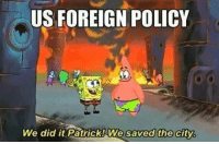 We did it: US FOREIGN POLICY  We did it Patrick We saved the city. We did it