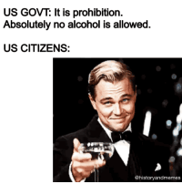 "<p><a href=""http://historyandmemes.tumblr.com"">Laugh and learn with historyandmemes</a>!</p>: US GOVT: It is prohibition.  Absolutely no alcohol is allowed.  US CITIZENS:  @historyandmemes <p><a href=""http://historyandmemes.tumblr.com"">Laugh and learn with historyandmemes</a>!</p>"