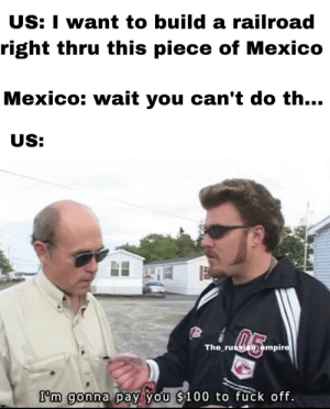 Empire, Fuck, and History: US: I want to build a railroad  right thru this piece of Mexico  Mexico: wait you can't do th...  US:  The russian empire  I'm gonna pay you $100 to fuck off. Gadsden Purchase.