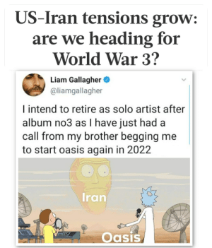 Let's get schwifty!: US-Iran tensions grow:  are we heading for  World War 3?  Liam Gallagher O  @liamgallagher  I intend to retire as solo artist after  album no3 as I have just had a  call from my brother begging me  to start oasis again in 2022  Iran  PESa8  Oasis Let's get schwifty!