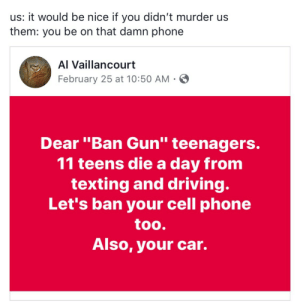 "Children, Driving, and Phone: us: it would be nice if you didn't murder us  them: you be on that damn phone  Al Vaillancourt  February 25 at 10:50 AM  Dear ""Ban Gun"" teenagers.  11 teens die a day from  texting and driving  Let's ban your cell phone  too.  Also, your car. imperfectlyartistic:  Every Day on Average (ages 0-19)Every day, 46 children and teens are shot in murders, assaults, suicides  suicide attempts, unintentional shootings, and police intervention.Every day, 7 children and teens die from gun violence:4 are murdered3 die from suicideEvery day, 40 children and teens are shot and survive:31 injured in an attack1 survives a suicide attempt8 shot unintentionallyInfo via http://www.bradycampaign.org/key-gun-violence-statistics"