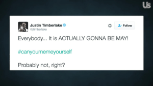 Justin Timberlake Jokes About 'It's Gonna Be May' Meme: Us  Justin Timberlake  @jtimberlake  -Follow  Everybody... It is ACTUALLY GONNA BE MAY!  #canyoumemeyourself  Probably not, right? Justin Timberlake Jokes About 'It's Gonna Be May' Meme