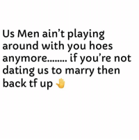 Dating, Hoes, and Dank Memes: Us Men ain't playing  around with you hoes  dating us to marry then  back tf up Kno Your Worth Fellas. 💯💯💯
