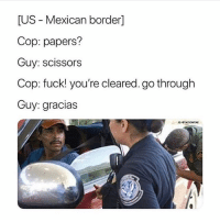 Dank, Funny, and Memes: US - Mexican border]  Cop: papers?  Guy: scissors  Cop: fuck! you're cleared. go through  Guy: gracias Follow @tayvontae for dank memes 😂💯
