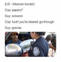 Memes, Best, and Butterfly: [US - Mexican border]  Cop: papers?  Guy: scissors  Cop: fuck! you're cleared. go through  Guy: gracias @x__antisocial_butterfly__x always have the best posts 🔥🔥