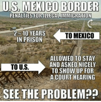 Conservative, 10 Years, and Right Wing: US MEXICO BORDER  PENALTIES FORILLEGALIMMIGRATION  2-10 YEARS  TO MEXICO  IN PRISON  ALLOWED TO STAY  AND ASK EDNICELY  TO U.S  TO SHOW UP FOR  A COURT HEARING  SSEE THE PROBLEM?? There is absolutely no reason for us to be giving people who have come here illegally such hospitality. Leave it to liberals to do everything they possibly can to weaken and endanger this country. If an American illegally enters Mexico, they can face 2-10 years in prison, so why don't Mexicans who enter America illegally face the same consequences? buildthatwall MAGA illegalaliens illegalimmigrantion liberals libbys democraps liberallogic liberal ccw247 conservative constitution presidenttrump nobama stupidliberals merica america stupiddemocrats donaldtrump trump2016 patriot trump yeeyee presidentdonaldtrump draintheswamp makeamericagreatagain trumptrain maga Add me on Snapchat and get to know me. Don't be a stranger: thetypicallibby Partners: @theunapologeticpatriot 🇺🇸 @too_savage_for_democrats 🐍 @thelastgreatstand 🇺🇸 @always.right 🐘 TURN ON POST NOTIFICATIONS! Make sure to check out our joint Facebook - Right Wing Savages Joint Instagram - @rightwingsavages Joint Twitter - @wethreesavages Follow my backup page: @the_typical_liberal_backup