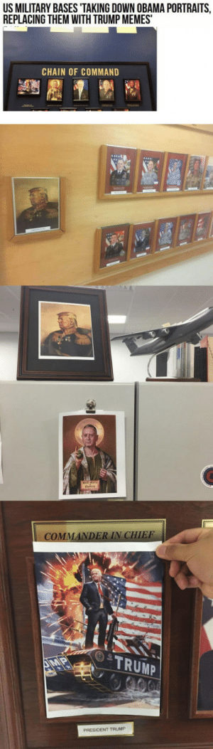 Memes, Obama, and Trump: US MILITARY BASES TAKING DOWN OBAMA PORTRAITS  REPLACING THEM WITH TRUMP MEMES  CHAIN OF COMMAND  MA  DER IN CHIEF  TRUMP  PRESIDENT TRUMP This is glorious