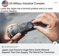 "Complex, Dank, and Meme: US Military Industrial Complex  Looks like Japan has a terrorist problem and is in need  of some freedom  SCIENCEALERT  Japan Just Found a Huge Rare-Earth Mineral  Deposit That Can Supply The World For Centuries <p>Every single time via /r/dank_meme <a href=""https://ift.tt/2H9mihp"">https://ift.tt/2H9mihp</a></p>"