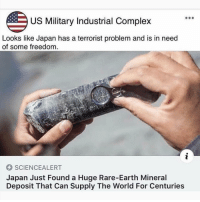 Complex, Memes, and Earth: US Military Industrial Complex  Looks like Japan has a terrorist problem and is in need  of some freedom  SCIENCEALERT  Japan Just Found a Huge Rare-Earth Mineral  Deposit That Can Supply The World For Centuries 😳😳😳🤣🤣🤣