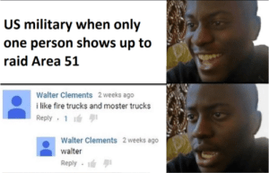 Fire, Military, and Dank Memes: US military when only  one person shows up to  raid Area 51  Walter Clements 2 weeks ago  i like fire trucks and moster trucks  Reply 1  Walter Clements 2 weeks ago  walter  Reply an unstoppable force