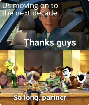 I'm about to cry: Us moving on to  the next decade  Thanks guys  So long, partner I'm about to cry