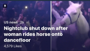 News, Tumblr, and Blog: US newś 2h  Nightclub shut dowin after  woman rides horse onto  dancefloor  4,579 Likes fleshybitch: