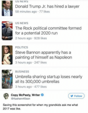 Apparently, Donald Trump, and Lawyer: US NEWS  Donald Trump Jr. has hired a lawyer  58 minutes ago 77 likes  US NEWS  The Rock political committee formed  for a potential 2020 run  2 hours ago 928 likes  POLITICS  Steve Bannon apparently has a  painting of himself as Napoleon  3 hours ago 247 likes  BUSINESS  Umbrella sharing startup loses nearly  all its 300,000 umbrellas  3 hours ago 477 likes  Copy McPasty, Writer  @KashannKilson  Follow  Saving this screenshot for when my grandkids ask me what  2017 was like. ???? Ah 2017 u weird year