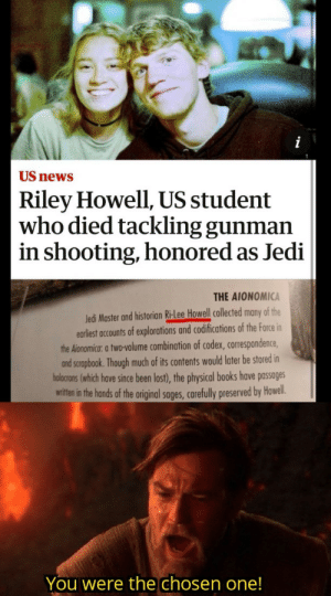 This guy is a real legend: US news  Riley Howell, US student  who died tackling gunman  in shooting, honored as Jedi  THE AIONOMICA  Jedi Master and historian Ri-Lee Howell collected many of the  earliest accounts of explorations and codifications of the Force in  the Aionomica: a two-volume combination of codex, correspondence,  and scrapbook. Though much of its contents would later be stored in  holocrons (which have since been lost), the physical books have passages  witten in the hands of the original sages, carefully preserved by Howel.  You were the chosen one! This guy is a real legend