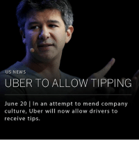 Memes, News, and Uber: US NEWS  UBER TO ALLOW TIPPING  June 20 in an attempt to mend company  culture, Uber will now allow drivers to  receive tips. After a controversial year for Uber, the San Francisco-based company will release tipping functionality in an effort to improve relations with its drivers. The new feature, which looks to be part of the company's broader cleanup effort, will launch June 20 in Houston, Seattle and Minneapolis; and be made available country-wide to drivers by the end of July.