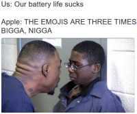 <p>Grow your 🍆 three times longer by using these method! ORDER NOW! (via /r/BlackPeopleTwitter)</p>: Us: Our battery life sucks  Apple: THE EMOJIS ARE THREE TIMES  BIGGA, NIGGA <p>Grow your 🍆 three times longer by using these method! ORDER NOW! (via /r/BlackPeopleTwitter)</p>