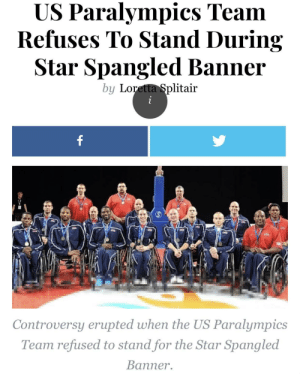 The Star-Spangled Banner, Star, and Gone: US Paralympics Team  Refuses To Stand During  Star Spangled Banner  by Loretta Splitair  Controversy erupted when the US Paralympics  Team refused to stand for the Star Spangled  Banner. They've gone too far.