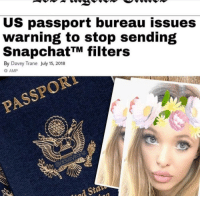 "Tumblr, Blog, and Http: US passport bureau issues  warning to stop sending  SnapchatTM filters  By Davey Trane July 15, 2018  O AMP  PASSPOR <p><a href=""http://memehumor.net/post/175991423573/are-u-serious"" class=""tumblr_blog"">memehumor</a>:</p>  <blockquote><p>Are u serious</p></blockquote>"