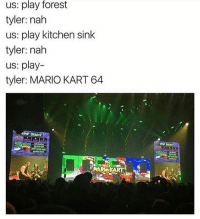 Mario Kart, Memes, and Mario: us: play forest  tyler: nah  us: play kitchen sink  tyler: nah  us: play-  tyler: MARIO KART 64