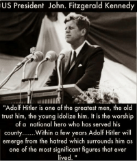 "Why was he killed?: US President John. Fitzgerald Kennedy  ""Adolf Hitler is one of the greatest men, the old  trust him, the young idolize him. It is the worship  of a national hero who has served his  county  Within a few years Adolf Hitler will  emerge from the hatred which surrounds him as  one of the most significant figures that ever  lived Why was he killed?"