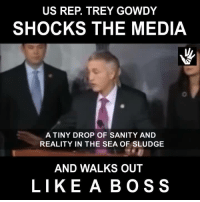 Love, Memes, and Reality: US REP. TREY GOWDY  SHOCKS THE MEDIA  A TINY DROP OF SANITY AND  REALITY IN THE SEA OF SLUDGE  AND WALKS OUT  LIKE A BOSS YA GOTTA LOVE THIS GUY!!!