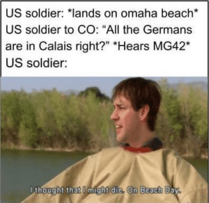 """The original beach day: US soldier: *lands on omaha beach*  US soldier to CO: """"All the Germans  are in Calais right?"""" Hears MG42*  US soldier:  Dthought that I might die. On Beach Day The original beach day"""