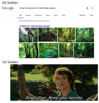 News, Shopping, and Guess: US Soldier:  oogle  Show me pictures of Vietnamese people  ll Images Shopping News Maps  About 812,000,000 results (0.33 seconds)  Images for Vietnamese people  More  Settings Tools  US Soldier:  Alright then, Keep your secrets