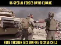 Isis, Memes, and Run: US SPECIAL FORCES DAVID EUBANK  RUNSTHROUGH ISIS GUNFIRE TO SAVE CHILD I'm surprised he can even run. I mean, when you consider the sheer size and weight of his balls. It's really incredible 🇺🇸CheckOut: @john_bartolo - - Mosul AidWorker Hero Saves Girli