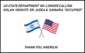 "Great news!  https://www1.cbn.com/cbnnews/israel/2019/march/us-state-depart-no-longer-calling-golan-gaza-west-bank-occupied-territory: US STATE DEPARTMENT NO LONGER CALLING  GOLAN HEIGHTS OR JUDEA & SAMARIA ""OCCUPIED""  THANK YOU, AMERICA! Great news!  https://www1.cbn.com/cbnnews/israel/2019/march/us-state-depart-no-longer-calling-golan-gaza-west-bank-occupied-territory"