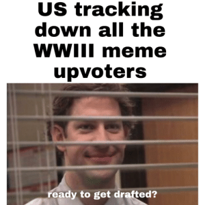A little price for memes: US tracking  down all the  WWIII m eme  upvoters  ready to get drafted? A little price for memes