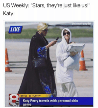 "Katy Perry, Life, and Memes: US Weekly: ""Stars, they're just like us!""  Katy  asideofricepilaf  LIVE  BIG STORY  Katy Perry travels with personal chic  genie  NEWS When life knocks you down, keep your chin up and persevere. Or just buy yourself a genie. (go follow @notyouraverageshira asap)"