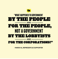 """We love reading all your comments and whenever we see an especially great one (like this), we share it with everyone :): Us  """"WHAT HAPPENED TOGOVERNMENT  BY THE PEOPLE  AND  FOR THE PEOPLE  NOT A GOVERNMENT  BY THE LOBBYISTS  AND  FOR THE CORPORATIONSE""""  -MARIA W., REPRESENTUS SUPPORTER We love reading all your comments and whenever we see an especially great one (like this), we share it with everyone :)"""