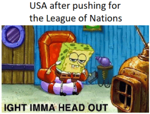 Head, History, and The League: USA after pushing for  the League of Nations  IGHT IMMA HEAD OUT O the failure of the League of Nations