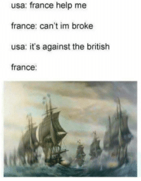"Tumblr, American, and Blog: usa: france help me  france: can't im broke  usa: it's against the british  france: <p><a href=""https://fakehistory.tumblr.com/post/174609000274/how-france-got-involved-in-the-american"" class=""tumblr_blog"">fakehistory</a>:</p><blockquote><p>How France got involved in the American revolutionary war c. 1778</p></blockquote>"