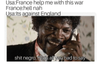 hell nah: Usa:France help me with this war  France hell nah  Usa:lts against England  shit negro,et ans aus  ahad to say