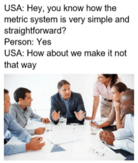 A measured response, indeed. math lol: USA: Hey, you know how the  metric system is very simple and  straightforward?  Person: Yes  USA: How about we make it not  that way A measured response, indeed. math lol