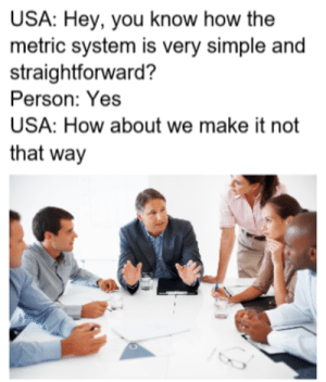 The imperial system by Kirk880 FOLLOW 4 MORE MEMES.: USA: Hey, you know how the  metric system is very simple and  straightforward?  Person: Yes  USA: How about we make it not  that way The imperial system by Kirk880 FOLLOW 4 MORE MEMES.